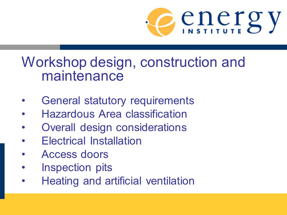 Workshop design, construction and maintenance General statutory requirements Hazardous Area classification Overall design considerations Electrical In