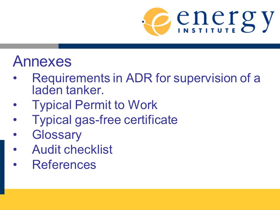 Annexes Requirements in ADR for supervision of a laden tanker. Typical Permit to Work Typical gas-free certificate Glossary Audit checklist References