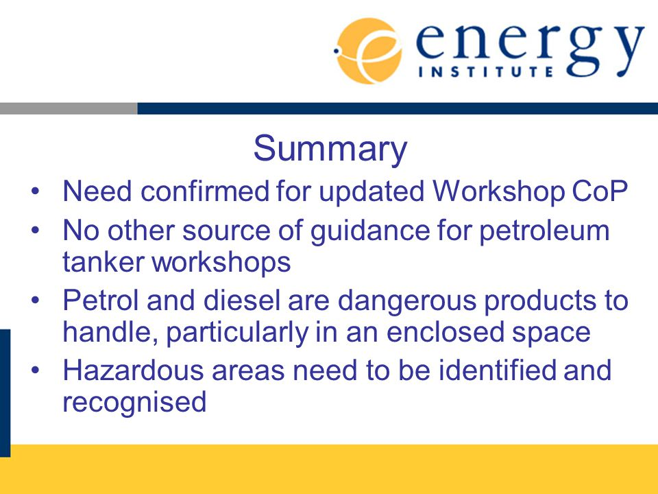 Summary Need confirmed for updated Workshop CoP No other source of guidance for petroleum tanker workshops Petrol and diesel are dangerous products to handle, particularly in an enclosed space Hazardous areas need to be identified and recognised
