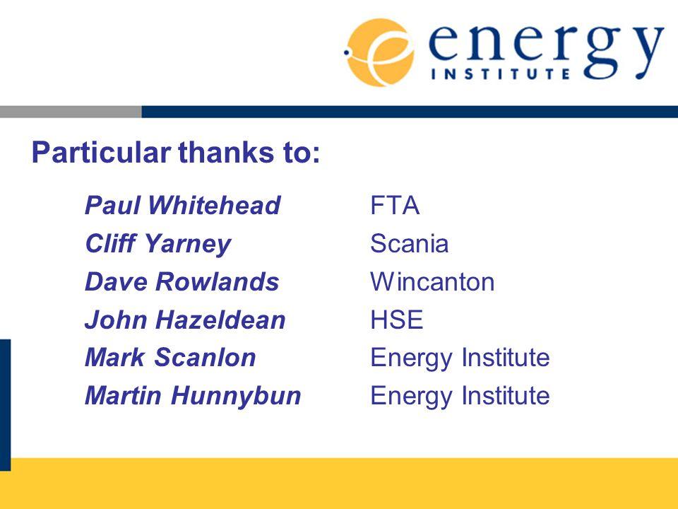 Particular thanks to: Paul Whitehead FTA Cliff Yarney Scania Dave Rowlands Wincanton John Hazeldean HSE Mark ScanlonEnergy Institute Martin HunnybunEnergy Institute