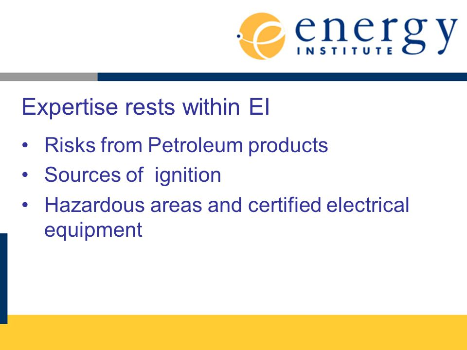 Expertise rests within EI Risks from Petroleum products Sources of ignition Hazardous areas and certified electrical equipment