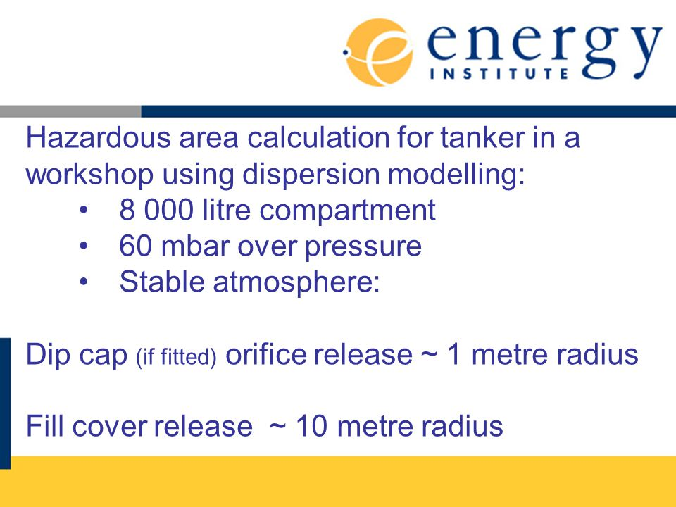 Hazardous area calculation for tanker in a workshop using dispersion modelling: 8 000 litre compartment 60 mbar over pressure Stable atmosphere: Dip cap (if fitted) orifice release ~ 1 metre radius Fill cover release ~ 10 metre radius