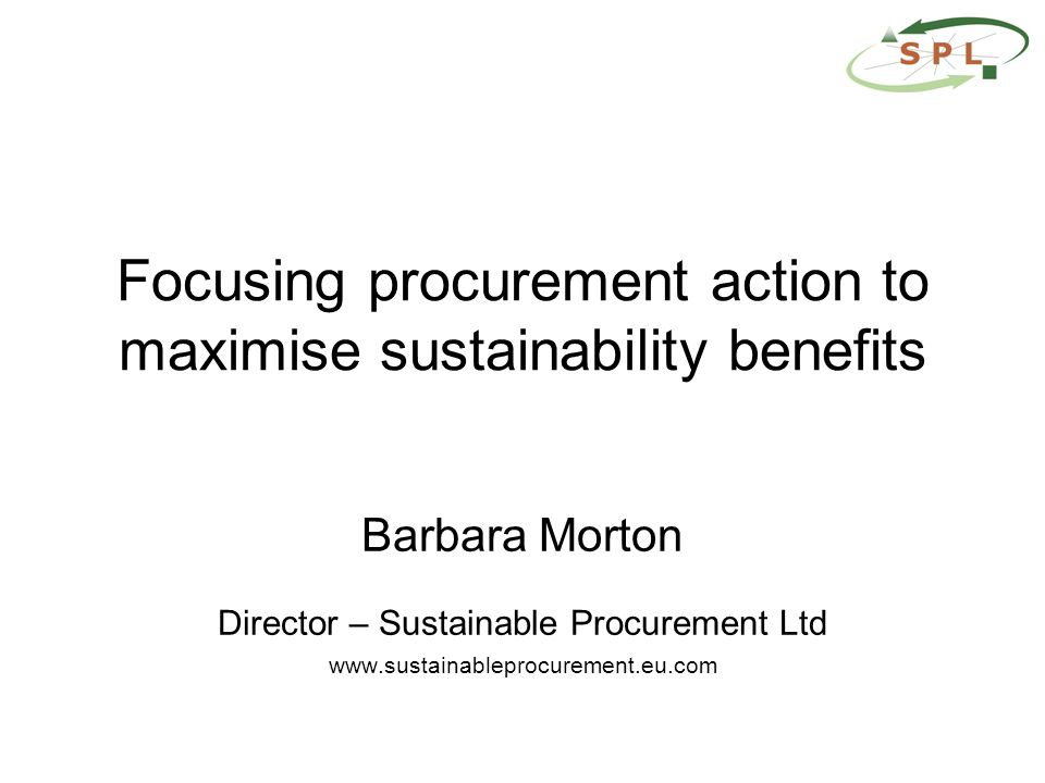Focusing procurement action to maximise sustainability benefits Barbara Morton Director – Sustainable Procurement Ltd www.sustainableprocurement.eu.com