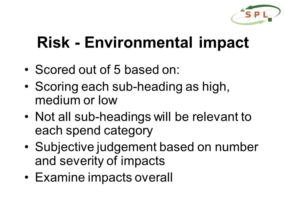 Risk - Environmental impact Scored out of 5 based on: Scoring each sub-heading as high, medium or low Not all sub-headings will be relevant to each spend category Subjective judgement based on number and severity of impacts Examine impacts overall
