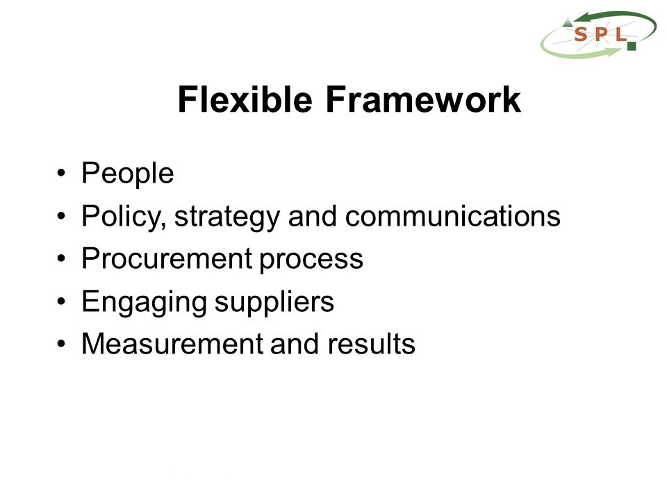 Flexible Framework People Policy, strategy and communications Procurement process Engaging suppliers Measurement and results