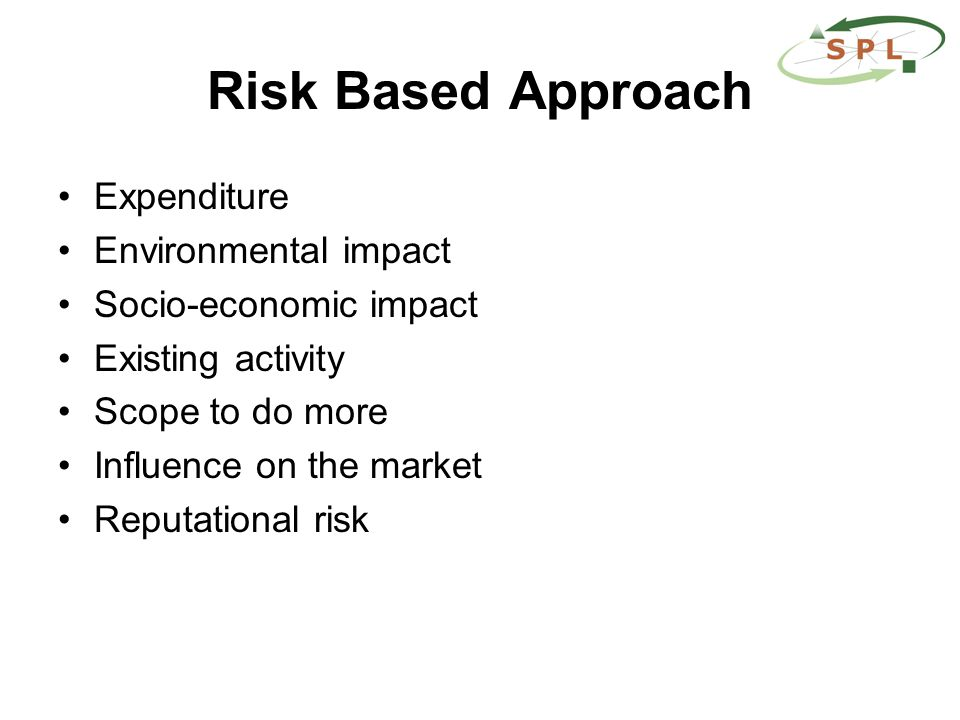 Risk Based Approach Expenditure Environmental impact Socio-economic impact Existing activity Scope to do more Influence on the market Reputational risk