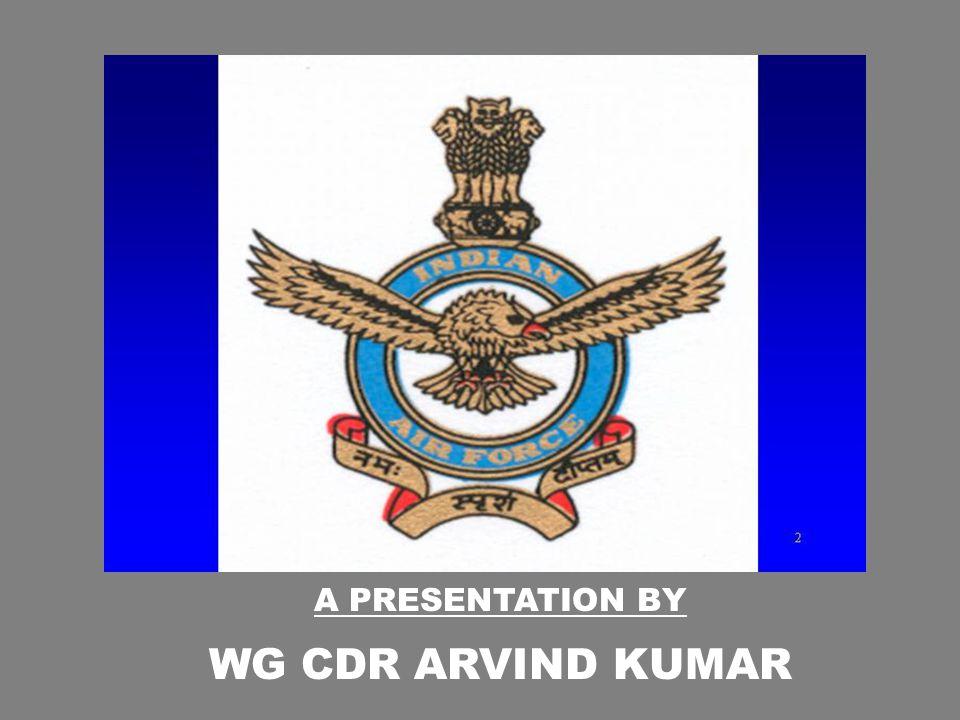 A PRESENTATION BY WG CDR ARVIND KUMAR