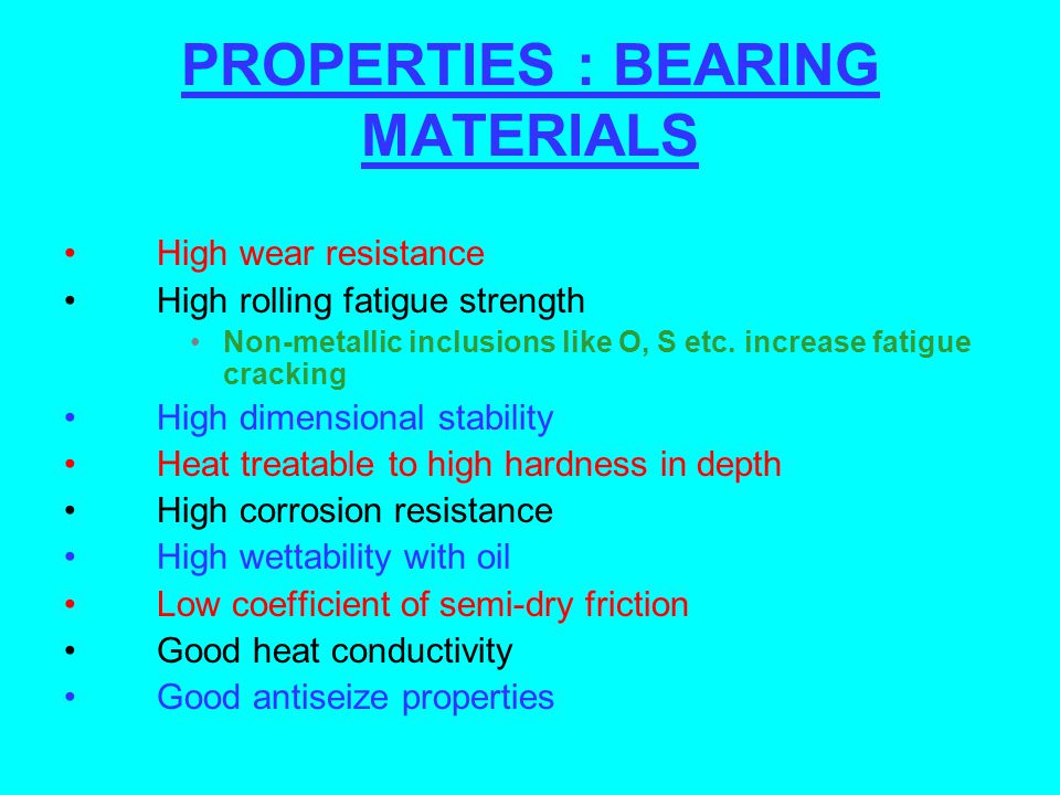 PROPERTIES : BEARING MATERIALS High wear resistance High rolling fatigue strength Non-metallic inclusions like O, S etc. increase fatigue cracking Hig