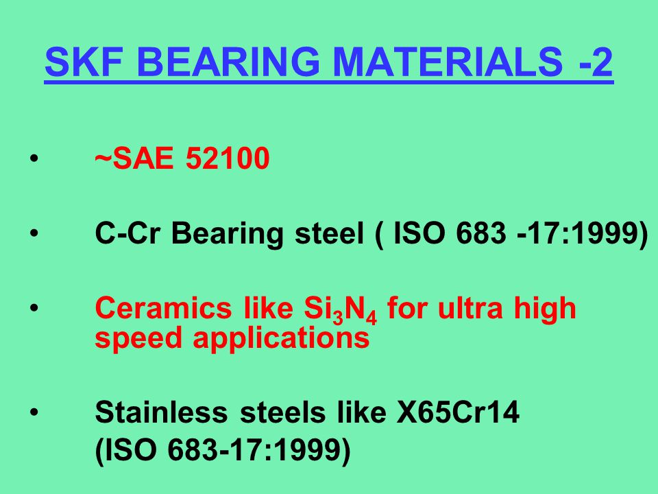 SKF BEARING MATERIALS -2 ~SAE 52100 C-Cr Bearing steel ( ISO 683 -17:1999) Ceramics like Si 3 N 4 for ultra high speed applications Stainless steels l