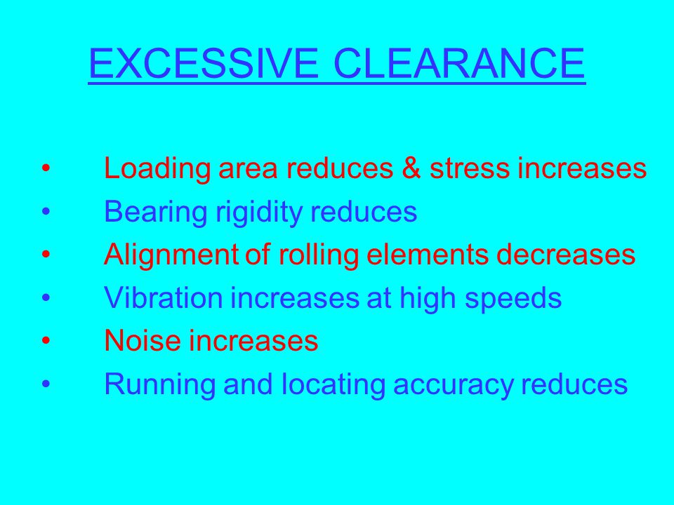 EXCESSIVE CLEARANCE Loading area reduces & stress increases Bearing rigidity reduces Alignment of rolling elements decreases Vibration increases at hi