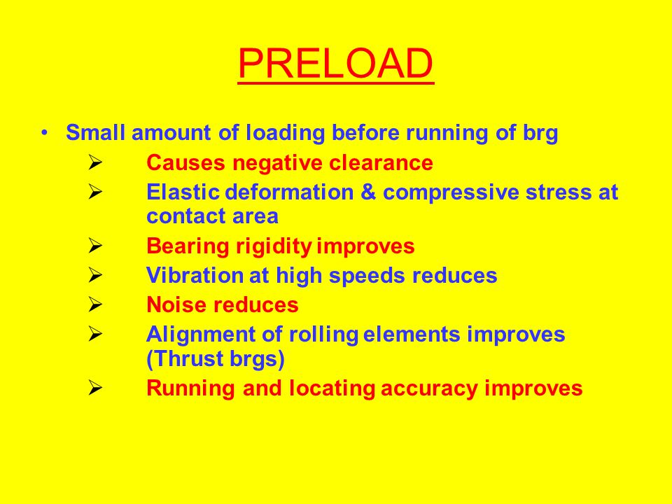PRELOAD Small amount of loading before running of brg Causes negative clearance Elastic deformation & compressive stress at contact area Bearing rigid