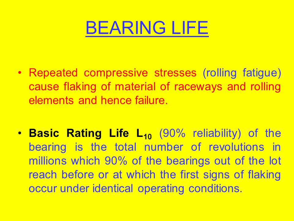 BEARING LIFE Repeated compressive stresses (rolling fatigue) cause flaking of material of raceways and rolling elements and hence failure. Basic Ratin