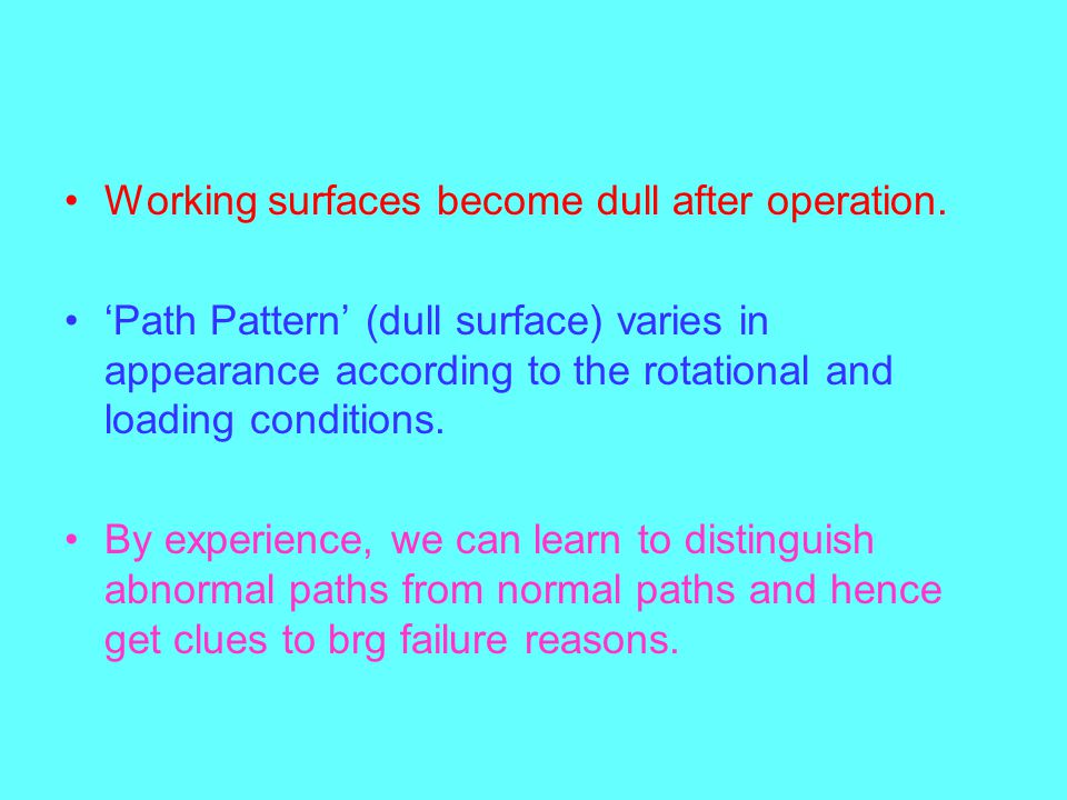 Working surfaces become dull after operation. Path Pattern (dull surface) varies in appearance according to the rotational and loading conditions. By