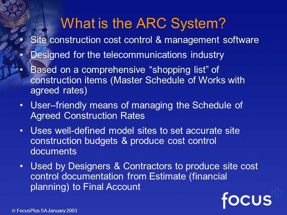FocusPlus SA January 2003 Phase 2-Cost Control Documents The ARC System manipulates the Master Schedule of Works to efficiently create various cost documents for each Site, as indicated below: The above documents are typically prepared by a Design Consultant The above documents are typically prepared by a Contractor Note: The application can be utilised to produce all or a selection of the above documents for each site type.