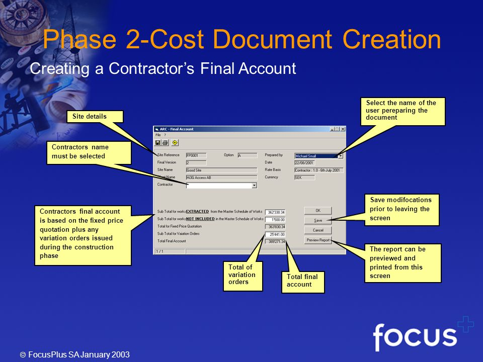 FocusPlus SA January 2003 Phase 2-Cost Document Creation Site details Contractors name must be selected Contractors final account is based on the fixed price quotation plus any variation orders issued during the construction phase The report can be previewed and printed from this screen Select the name of the user pereparing the document Total final account Creating a Contractors Final Account Total of variation orders Save modifocations prior to leaving the screen