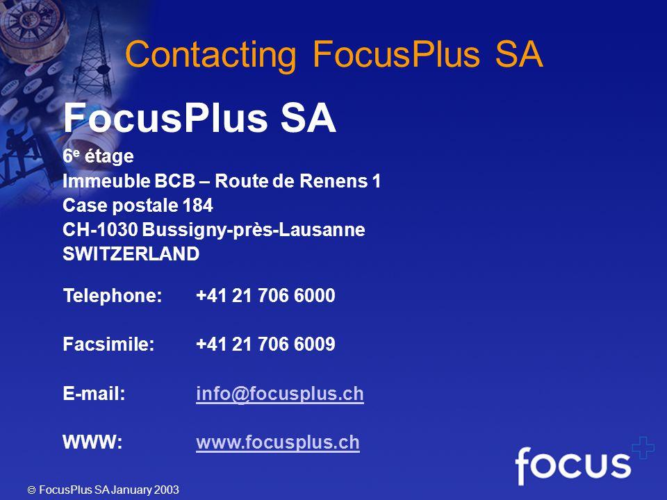 FocusPlus SA January 2003 Contacting FocusPlus SA FocusPlus SA 6 e étage Immeuble BCB – Route de Renens 1 Case postale 184 CH-1030 Bussigny-près-Lausanne SWITZERLAND Telephone:+41 21 706 6000 Facsimile:+41 21 706 6009 E-mail:info@focusplus.chinfo@focusplus.ch WWW:www.focusplus.chwww.focusplus.ch