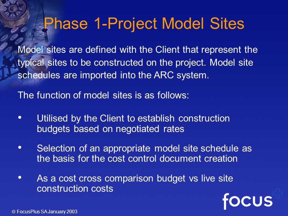 FocusPlus SA January 2003 Phase 1-Project Model Sites Model sites are defined with the Client that represent the typical sites to be constructed on the project.
