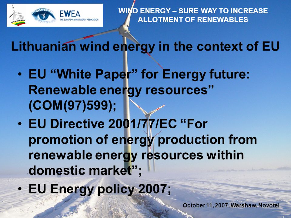October 11, 2007, Warshaw, Novotel WIND ENERGY – SURE WAY TO INCREASE ALLOTMENT OF RENEWABLES Lithuanian wind energy in the context of EU EU White Paper for Energy future: Renewable energy resources (COM(97)599); EU Directive 2001/77/EC For promotion of energy production from renewable energy resources within domestic market; EU Energy policy 2007;