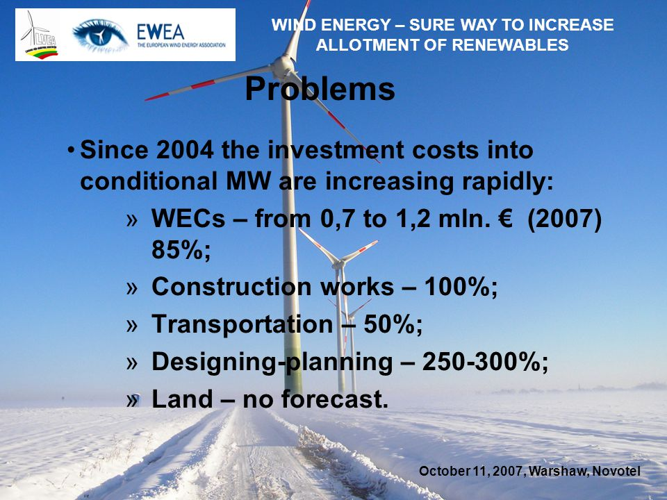 October 11, 2007, Warshaw, Novotel WIND ENERGY – SURE WAY TO INCREASE ALLOTMENT OF RENEWABLES Problems Since 2004 the investment costs into conditional MW are increasing rapidly: »WECs – from 0,7 to 1,2 mln.