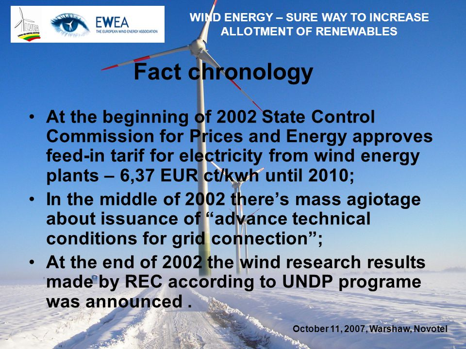 October 11, 2007, Warshaw, Novotel WIND ENERGY – SURE WAY TO INCREASE ALLOTMENT OF RENEWABLES Fact chronology At the beginning of 2002 State Control Commission for Prices and Energy approves feed-in tarif for electricity from wind energy plants – 6,37 EUR ct/kwh until 2010; In the middle of 2002 theres mass agiotage about issuance of advance technical conditions for grid connection; At the end of 2002 the wind research results made by REC according to UNDP programe was announced.