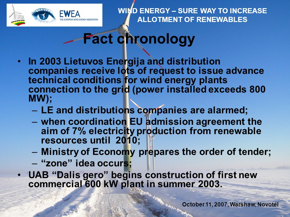 October 11, 2007, Warshaw, Novotel WIND ENERGY – SURE WAY TO INCREASE ALLOTMENT OF RENEWABLES Fact chronology In 2003 Lietuvos Energija and distribution companies receive lots of request to issue advance technical conditions for wind energy plants connection to the grid (power installed exceeds 800 MW); –LE and distributions companies are alarmed; –when coordination EU admission agreement the aim of 7% electricity production from renewable resources until 2010; –Ministry of Economy prepares the order of tender; –zone idea occurs; UAB Dalis gero begins construction of first new commercial 600 kW plant in summer 2003.