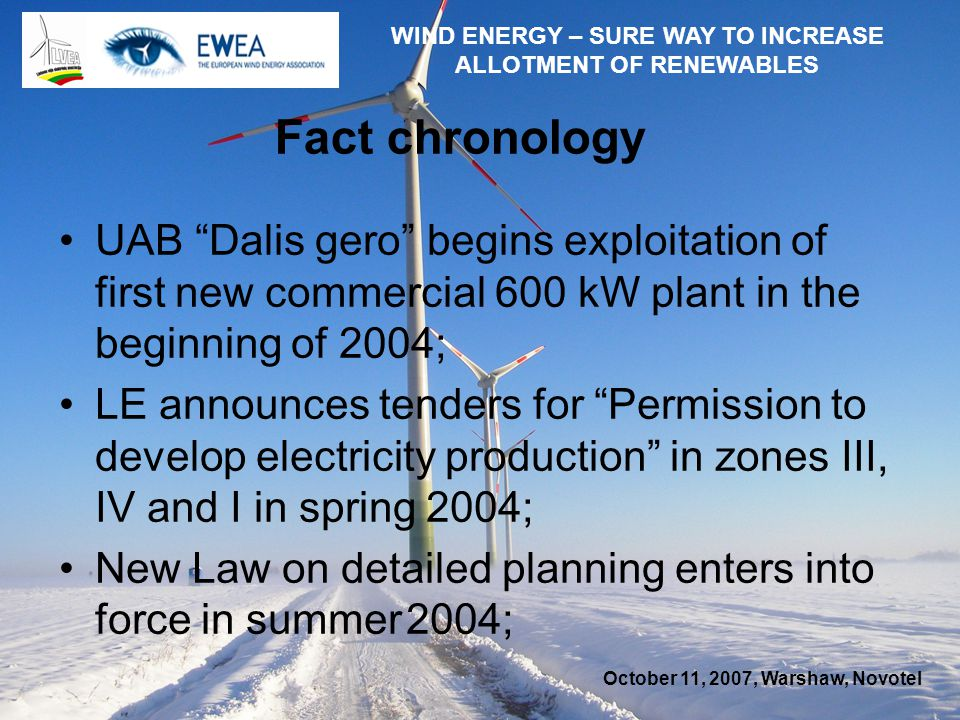 October 11, 2007, Warshaw, Novotel WIND ENERGY – SURE WAY TO INCREASE ALLOTMENT OF RENEWABLES Fact chronology UAB Dalis gero begins exploitation of first new commercial 600 kW plant in the beginning of 2004; LE announces tenders for Permission to develop electricity production in zones III, IV and I in spring 2004; New Law on detailed planning enters into force in summer 2004;