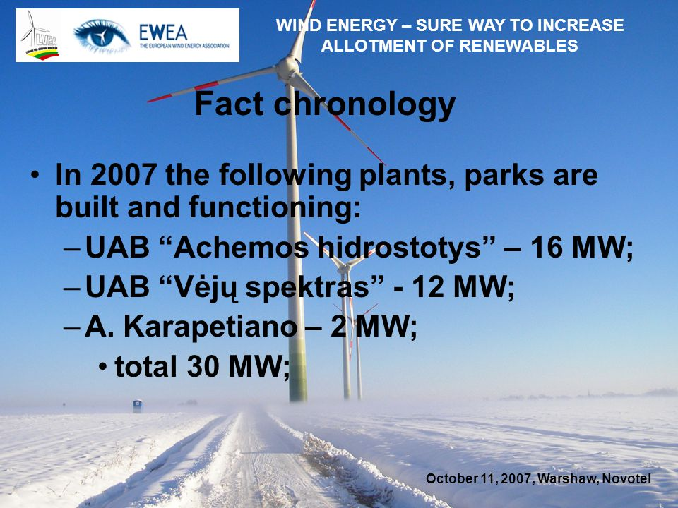 October 11, 2007, Warshaw, Novotel WIND ENERGY – SURE WAY TO INCREASE ALLOTMENT OF RENEWABLES Fact chronology In 2007 the following plants, parks are built and functioning: –UAB Achemos hidrostotys – 16 MW; –UAB Vėjų spektras - 12 MW; –A.