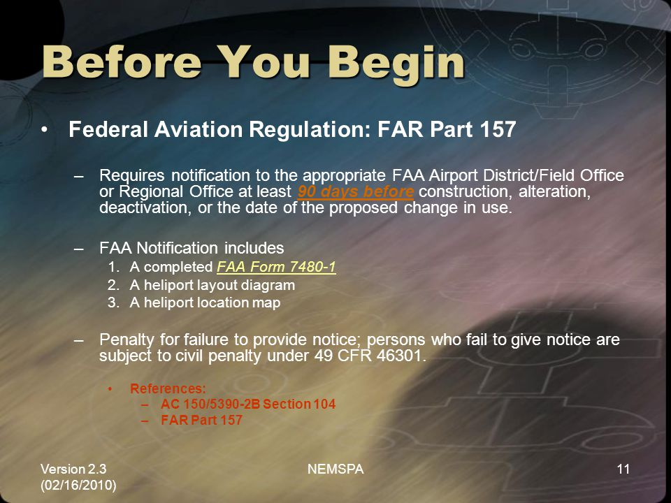 Version 2.3 (02/16/2010) NEMSPA11 Before You Begin Federal Aviation Regulation: FAR Part 157 –Requires notification to the appropriate FAA Airport Dis