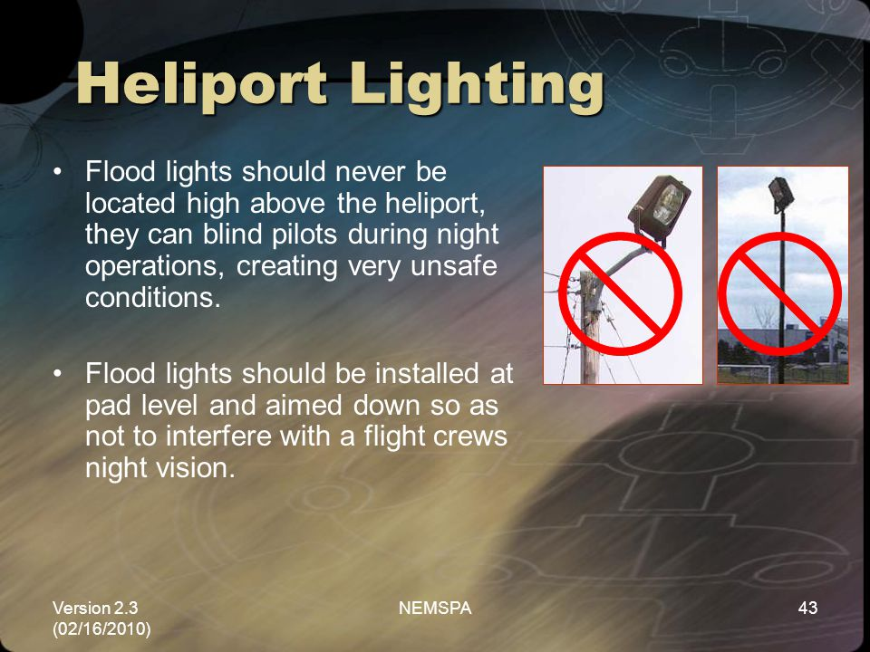 Version 2.3 (02/16/2010) NEMSPA43 Flood lights should never be located high above the heliport, they can blind pilots during night operations, creatin