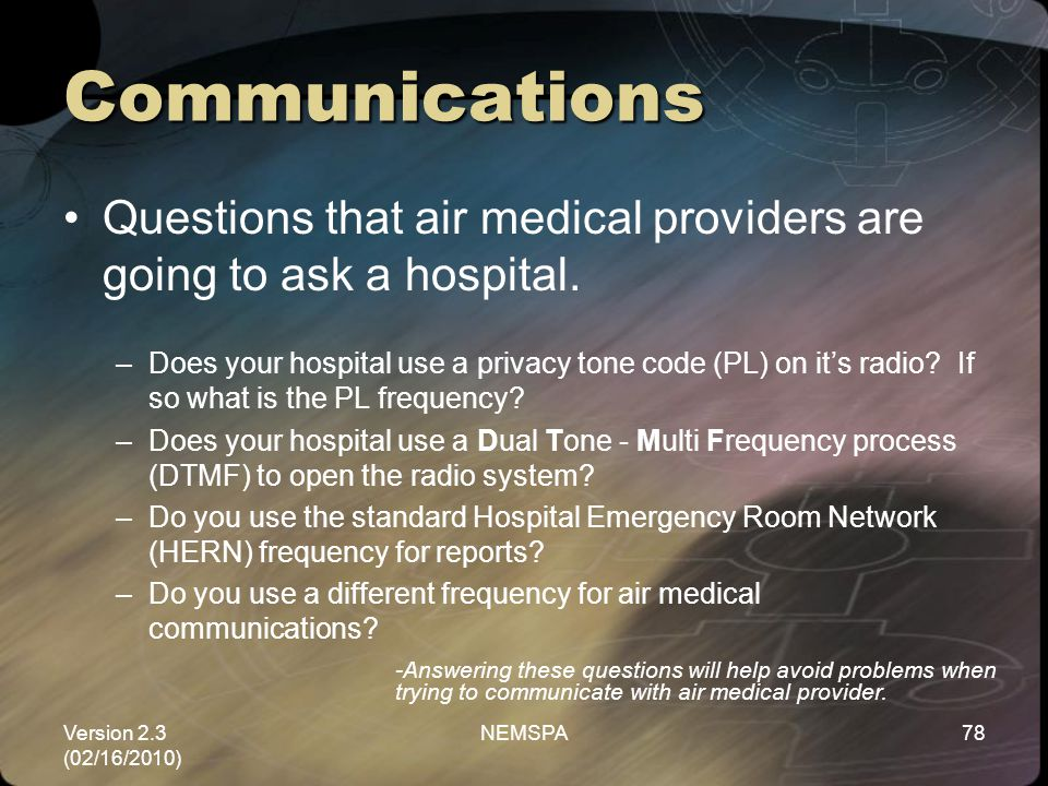 Version 2.3 (02/16/2010) NEMSPA78 Communications Questions that air medical providers are going to ask a hospital. –Does your hospital use a privacy t