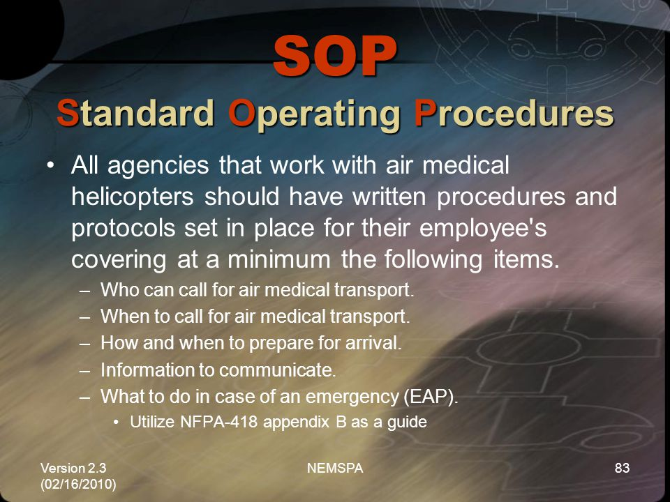 Version 2.3 (02/16/2010) NEMSPA83 SOP Standard Operating Procedures All agencies that work with air medical helicopters should have written procedures
