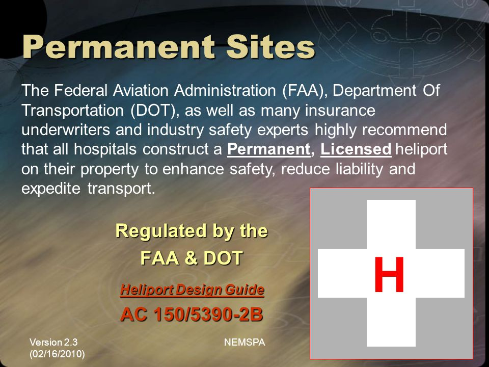 Version 2.3 (02/16/2010) NEMSPA9 Permanent Sites Regulated by the FAA & DOT Heliport Design Guide AC 150/5390-2B The Federal Aviation Administration (