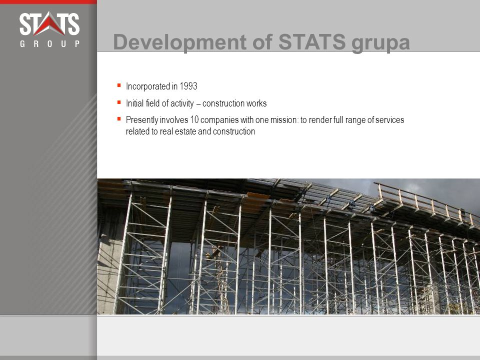 Development of STATS grupa Incorporated in 1993 Initial field of activity – construction works Presently involves 10 companies with one mission: to render full range of services related to real estate and construction