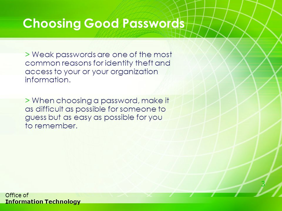 3 Office of Information Technology Choosing Good Passwords > Weak passwords are one of the most common reasons for identity theft and access to your or your organization information.