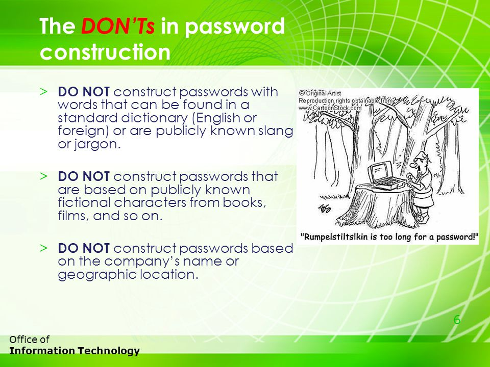 6 Office of Information Technology The DONTs in password construction > DO NOT construct passwords with words that can be found in a standard dictionary (English or foreign) or are publicly known slang or jargon.