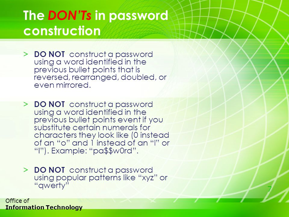 7 Office of Information Technology > DO NOT construct a password using a word identified in the previous bullet points that is reversed, rearranged, doubled, or even mirrored.