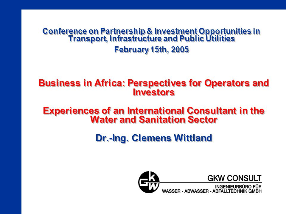 Conference on Partnership & Investment Opportunities in Transport, Infrastructure and Public Utilities February 15th, 2005 Business in Africa: Perspectives for Operators and Investors Experiences of an International Consultant in the Water and Sanitation Sector Dr.-Ing.