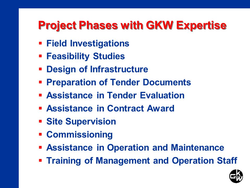 Project Phases with GKW Expertise Field Investigations Feasibility Studies Design of Infrastructure Preparation of Tender Documents Assistance in Tender Evaluation Assistance in Contract Award Site Supervision Commissioning Assistance in Operation and Maintenance Training of Management and Operation Staff