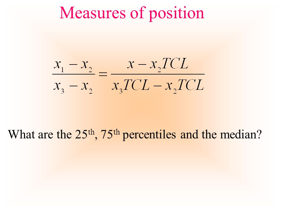 Measures of position What are the 25 th, 75 th percentiles and the median?