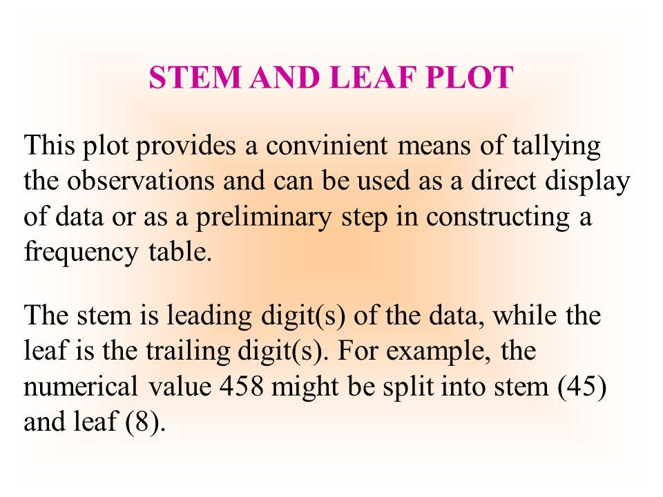 Lets construct a stem-and-leaf display of following set of 20 test scores: 82 74 88 66 58 74 78 84 96 76 62 68 72 92 86 76 52 76 82 78 At a quick glance we see that there are scores in 50s, 60s, 70s, 80s and 90s.