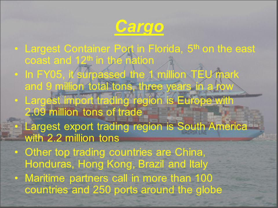 Cargo Largest Container Port in Florida, 5 th on the east coast and 12 th in the nation In FY05, it surpassed the 1 million TEU mark and 9 million total tons, three years in a row Largest import trading region is Europe with 2.09 million tons of trade Largest export trading region is South America with 2.2 million tons Other top trading countries are China, Honduras, Hong Kong, Brazil and Italy Maritime partners call in more than 100 countries and 250 ports around the globe