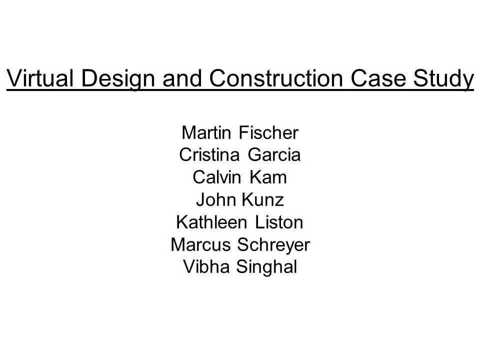Virtual Design and Construction Case Study Martin Fischer Cristina Garcia Calvin Kam John Kunz Kathleen Liston Marcus Schreyer Vibha Singhal
