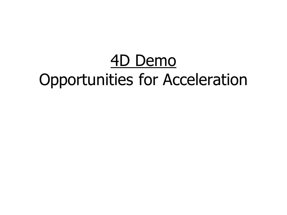 4D Demo Opportunities for Acceleration