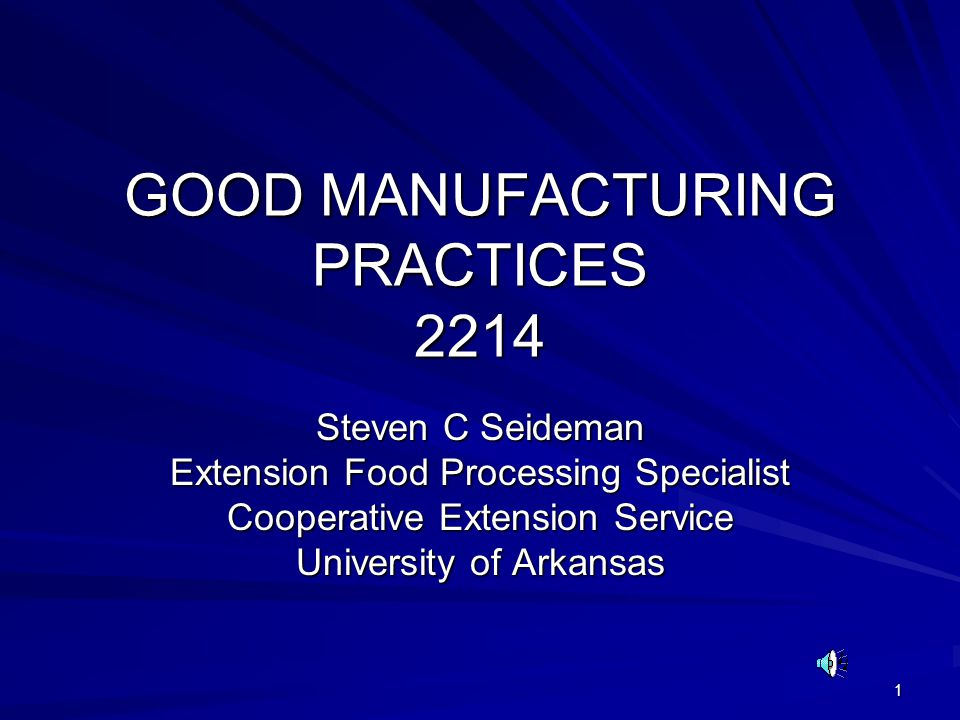 1 GOOD MANUFACTURING PRACTICES 2214 Steven C Seideman Extension Food Processing Specialist Cooperative Extension Service University of Arkansas