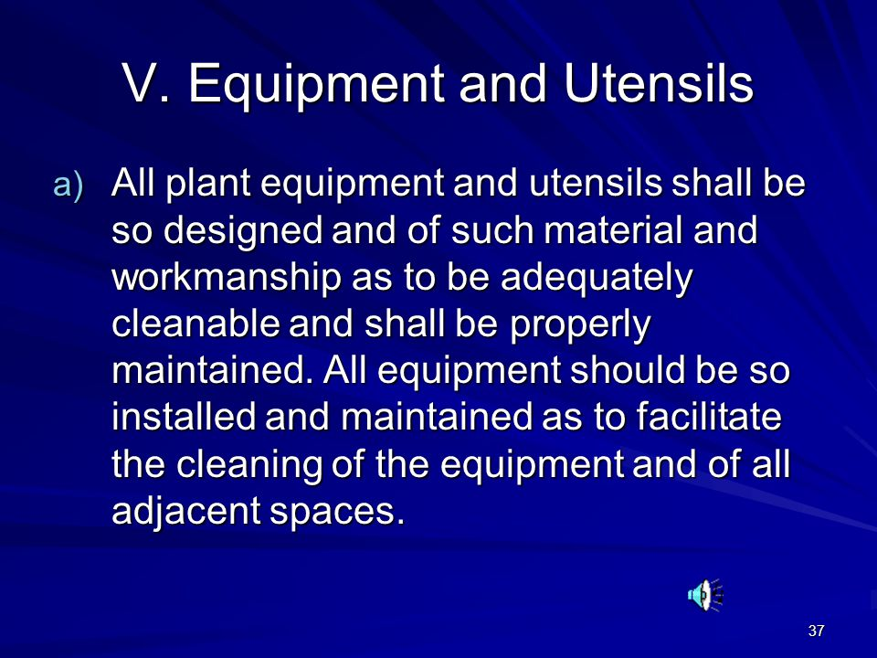 37 V. Equipment and Utensils a) All plant equipment and utensils shall be so designed and of such material and workmanship as to be adequately cleanab