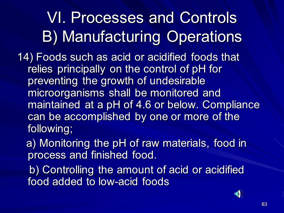 63 VI. Processes and Controls B) Manufacturing Operations 14) Foods such as acid or acidified foods that relies principally on the control of pH for p