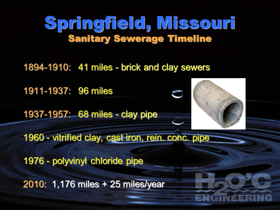 11 Springfield, Missouri Sanitary Sewerage Timeline 1894-1910: 41 miles - brick and clay sewers 1911-1937: 96 miles 1937-1957: 68 miles - clay pipe 19