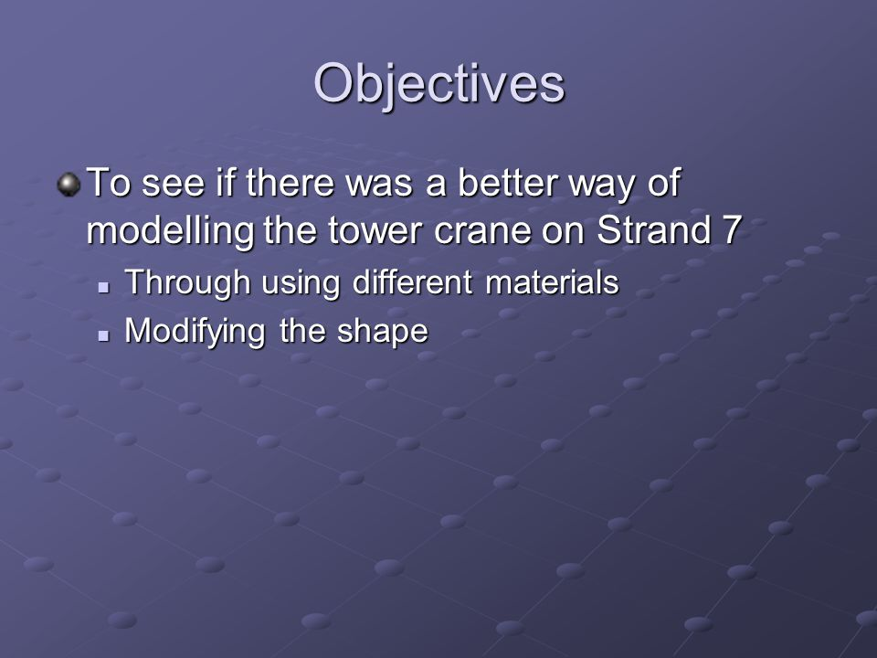 Objectives To see if there was a better way of modelling the tower crane on Strand 7 Through using different materials Through using different materials Modifying the shape Modifying the shape