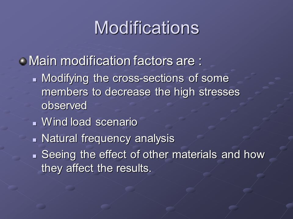 Modifications Main modification factors are : Modifying the cross-sections of some members to decrease the high stresses observed Modifying the cross-sections of some members to decrease the high stresses observed Wind load scenario Wind load scenario Natural frequency analysis Natural frequency analysis Seeing the effect of other materials and how they affect the results.