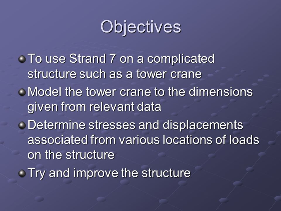 Objectives To use Strand 7 on a complicated structure such as a tower crane Model the tower crane to the dimensions given from relevant data Determine stresses and displacements associated from various locations of loads on the structure Try and improve the structure